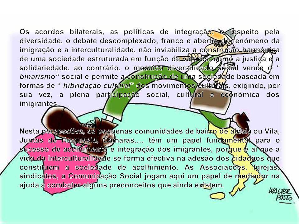 Os acordos bilaterais, as políticas de integração, o respeito pela diversidade, o debate descomplexado, franco e aberto, do fenómeno da imigração e a interculturalidade, não inviabiliza a construção harmónica de uma sociedade estruturada em função de valores, como a justiça e a solidariedade, ao contrário, o mosaico diversificado social vence o binarismo social e permite a construção de uma sociedade baseada em formas de hibridação cultural dos movimentos culturais, exigindo, por sua vez, a plena participação social, cultural e económica dos imigrantes.