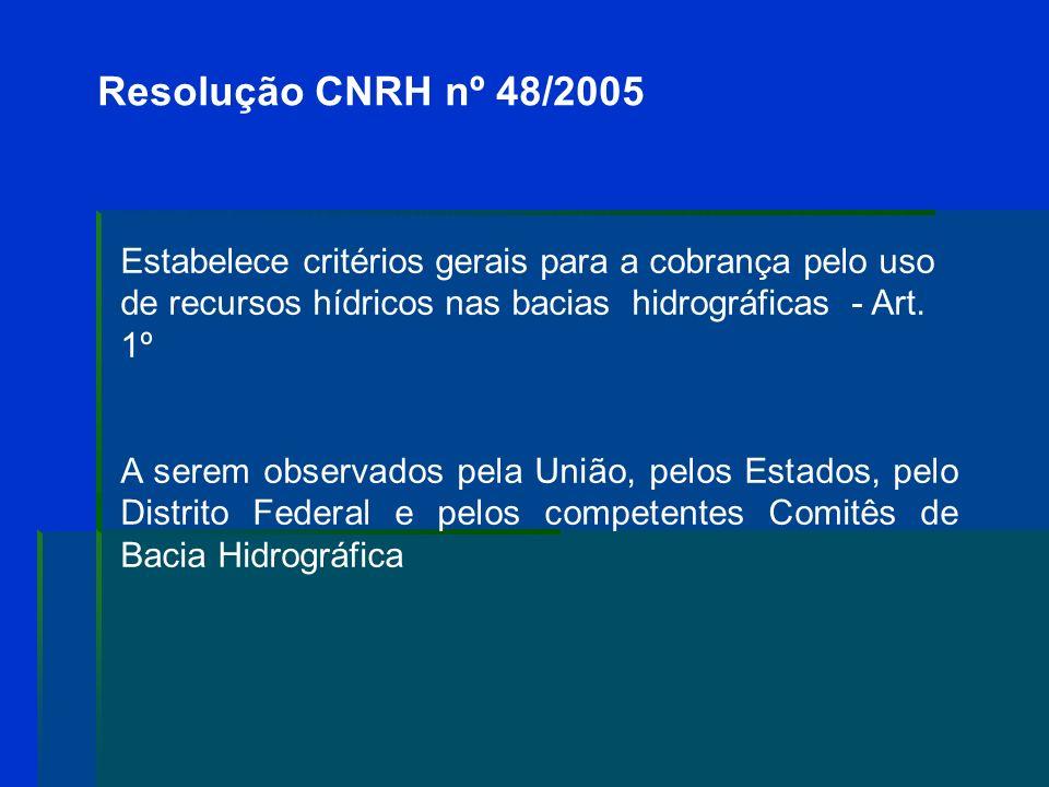 Resolução CNRH nº 48/2005 Estabelece critérios gerais para a cobrança pelo uso de recursos hídricos nas bacias hidrográficas - Art. 1º.