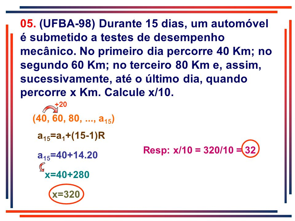 05. (UFBA-98) Durante 15 dias, um automóvel é submetido a testes de desempenho mecânico. No primeiro dia percorre 40 Km; no segundo 60 Km; no terceiro 80 Km e, assim, sucessivamente, até o último dia, quando percorre x Km. Calcule x/10.