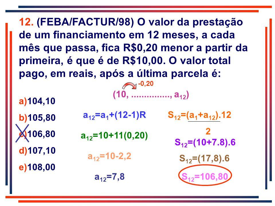 12. (FEBA/FACTUR/98) O valor da prestação de um financiamento em 12 meses, a cada mês que passa, fica R$0,20 menor a partir da primeira, é que é de R$10,00. O valor total pago, em reais, após a última parcela é: