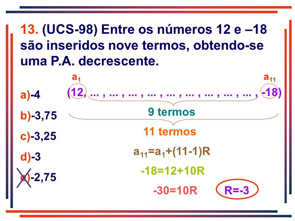 13. (UCS-98) Entre os números 12 e –18 são inseridos nove termos, obtendo-se uma P.A. decrescente.