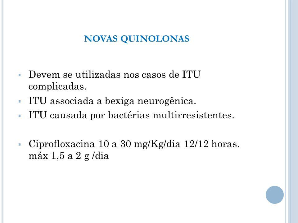 NOVAS QUINOLONAS Devem se utilizadas nos casos de ITU complicadas. ITU associada a bexiga neurogênica.