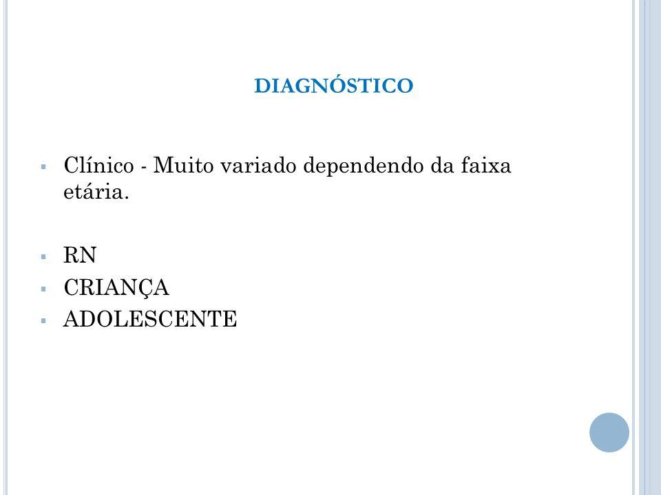 DIAGNÓSTICO Clínico - Muito variado dependendo da faixa etária. RN CRIANÇA ADOLESCENTE