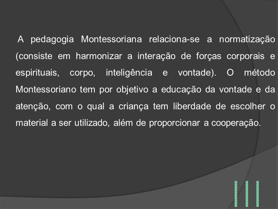 A pedagogia Montessoriana relaciona-se a normatização (consiste em harmonizar a interação de forças corporais e espirituais, corpo, inteligência e vontade).