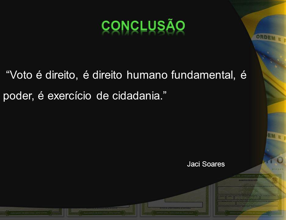 CONCLUSÃO Voto é direito, é direito humano fundamental, é poder, é exercício de cidadania. Jaci Soares.