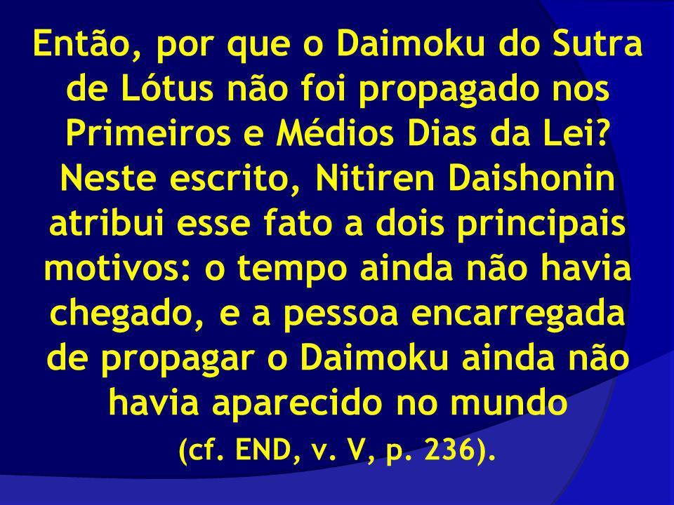 Então, por que o Daimoku do Sutra de Lótus não foi propagado nos Primeiros e Médios Dias da Lei Neste escrito, Nitiren Daishonin atribui esse fato a dois principais motivos: o tempo ainda não havia chegado, e a pessoa encarregada de propagar o Daimoku ainda não havia aparecido no mundo