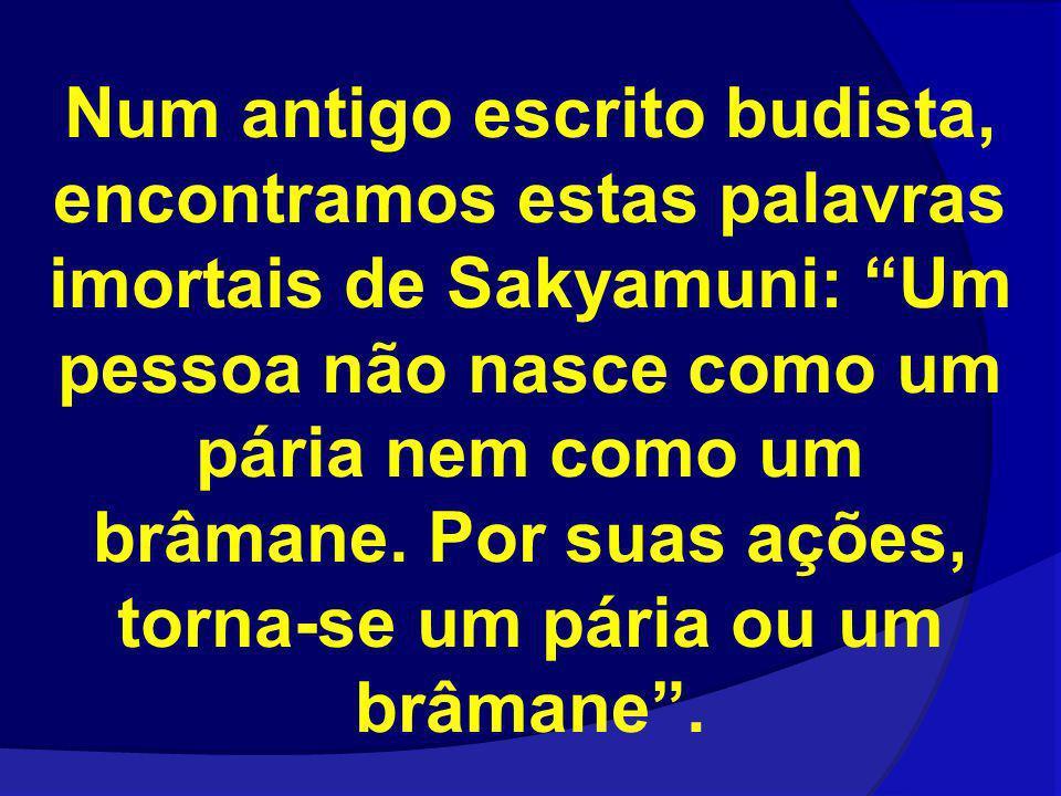 Num antigo escrito budista, encontramos estas palavras imortais de Sakyamuni: Um pessoa não nasce como um pária nem como um brâmane.
