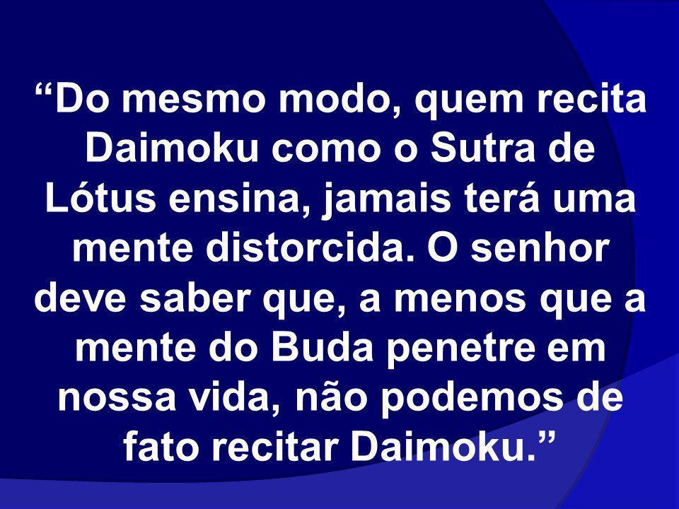 Do mesmo modo, quem recita Daimoku como o Sutra de Lótus ensina, jamais terá uma mente distorcida.