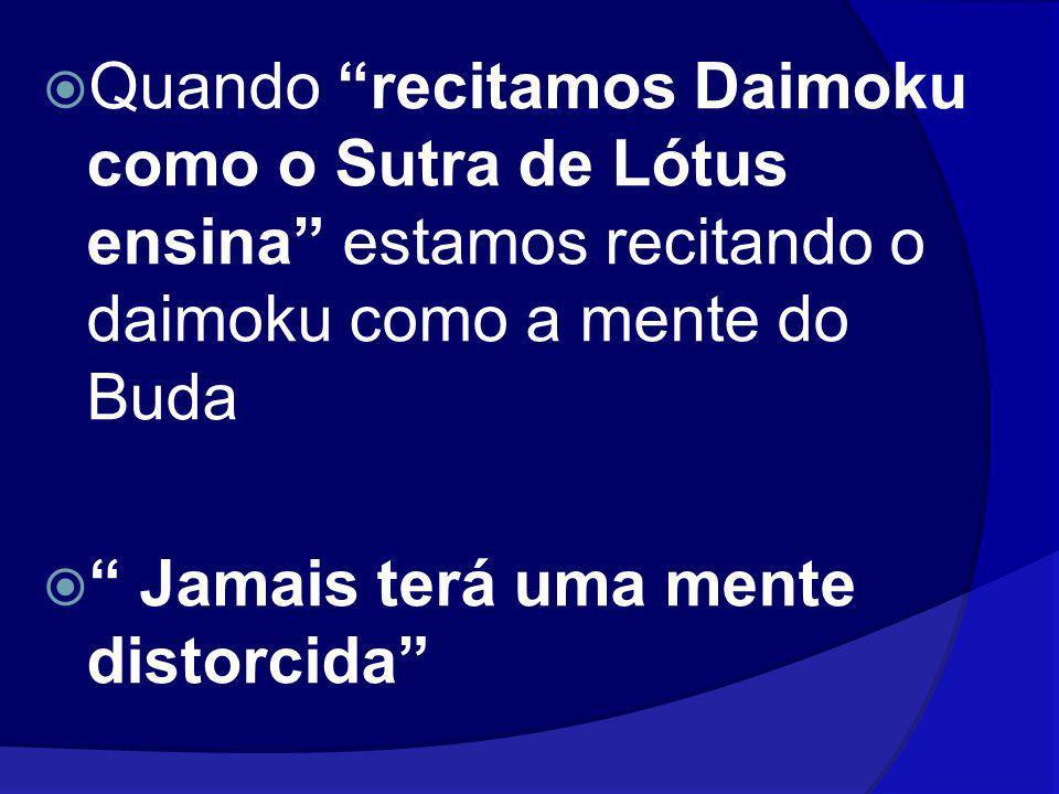 Quando recitamos Daimoku como o Sutra de Lótus ensina estamos recitando o daimoku como a mente do Buda