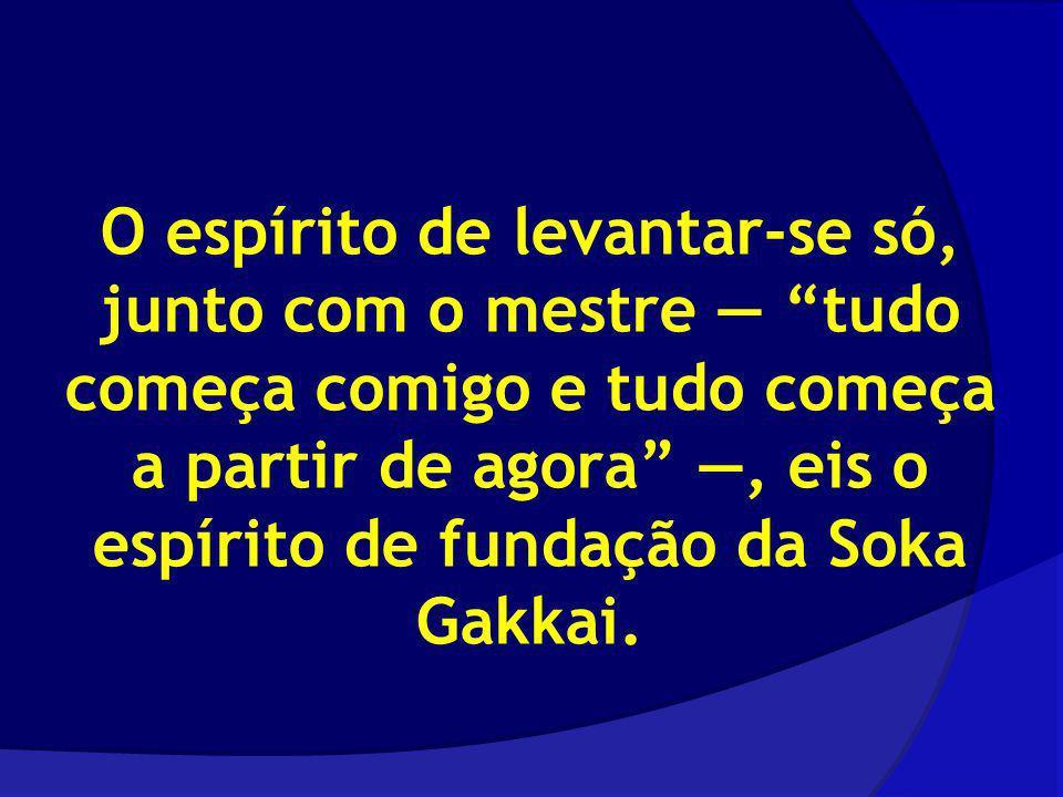 O espírito de levantar-se só, junto com o mestre — tudo começa comigo e tudo começa a partir de agora —, eis o espírito de fundação da Soka Gakkai.