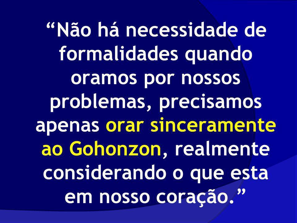 Não há necessidade de formalidades quando oramos por nossos problemas, precisamos apenas orar sinceramente ao Gohonzon, realmente considerando o que esta em nosso coração.