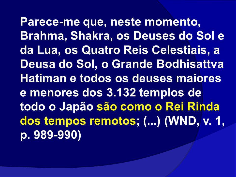 Parece-me que, neste momento, Brahma, Shakra, os Deuses do Sol e da Lua, os Quatro Reis Celestiais, a Deusa do Sol, o Grande Bodhisattva Hatiman e todos os deuses maiores e menores dos 3.132 templos de todo o Japão são como o Rei Rinda dos tempos remotos; (...) (WND, v.