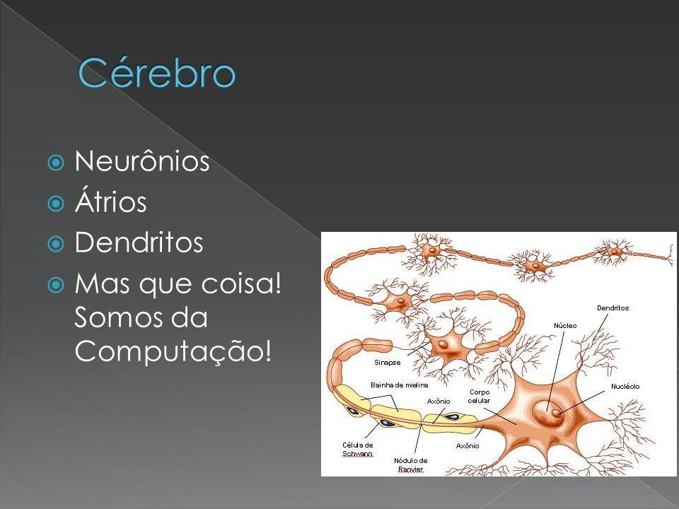 Cérebro Neurônios Átrios Dendritos Mas que coisa! Somos da Computação!