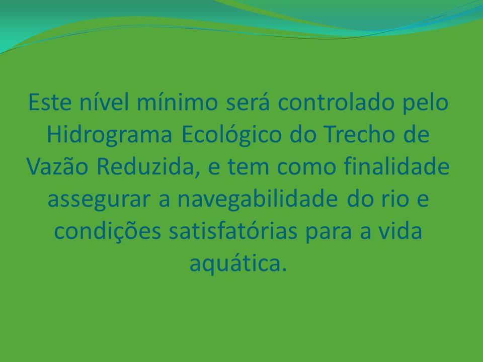 Este nível mínimo será controlado pelo Hidrograma Ecológico do Trecho de Vazão Reduzida, e tem como finalidade assegurar a navegabilidade do rio e condições satisfatórias para a vida aquática.