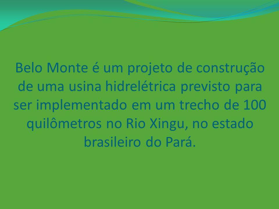 Belo Monte é um projeto de construção de uma usina hidrelétrica previsto para ser implementado em um trecho de 100 quilômetros no Rio Xingu, no estado brasileiro do Pará.