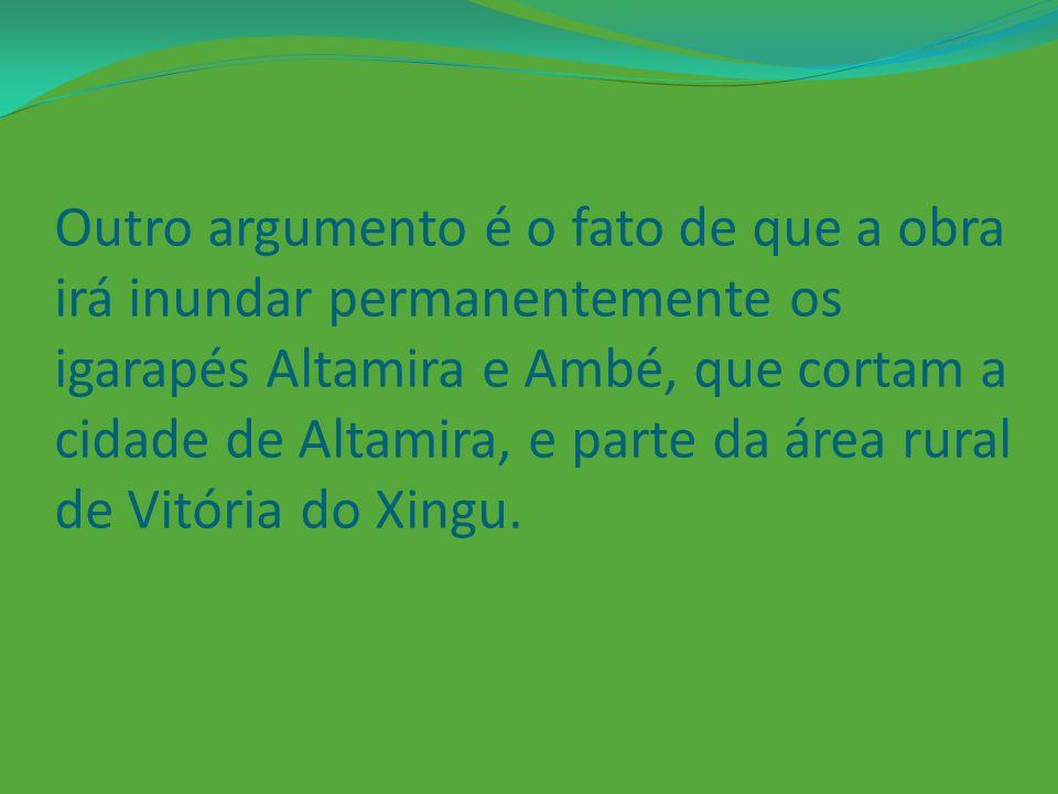 Outro argumento é o fato de que a obra irá inundar permanentemente os igarapés Altamira e Ambé, que cortam a cidade de Altamira, e parte da área rural de Vitória do Xingu.