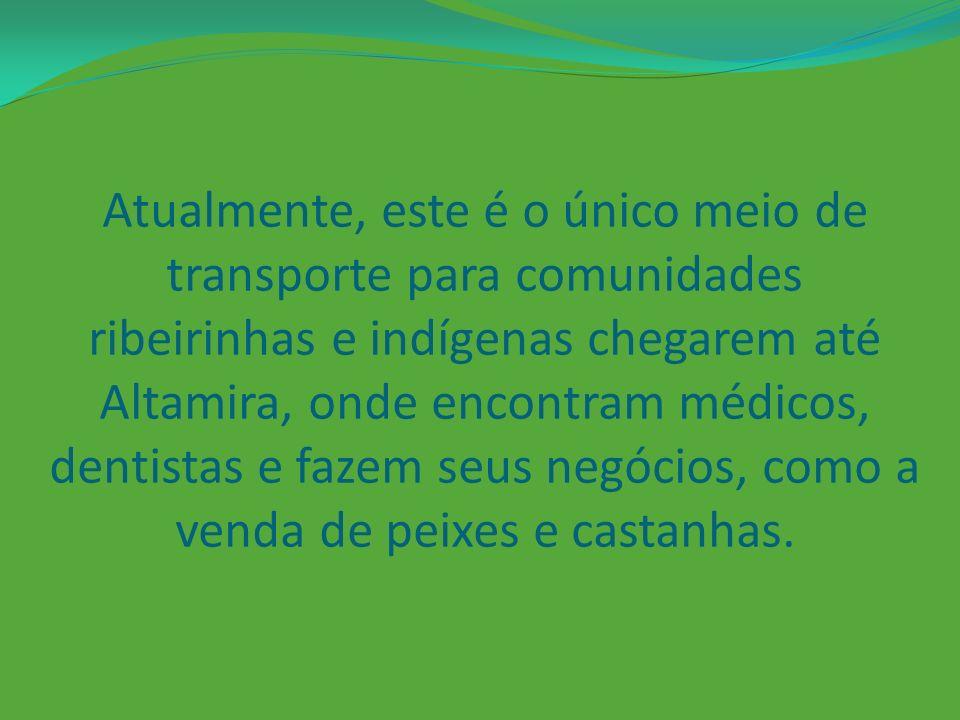 Atualmente, este é o único meio de transporte para comunidades ribeirinhas e indígenas chegarem até Altamira, onde encontram médicos, dentistas e fazem seus negócios, como a venda de peixes e castanhas.