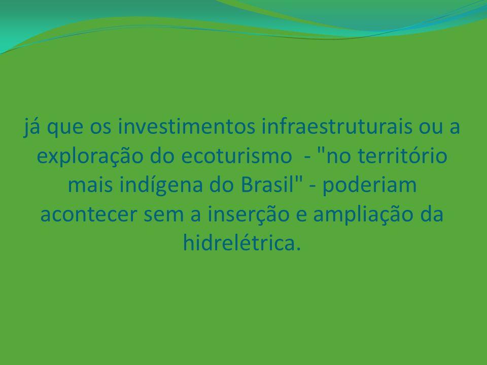 já que os investimentos infraestruturais ou a exploração do ecoturismo - no território mais indígena do Brasil - poderiam acontecer sem a inserção e ampliação da hidrelétrica.
