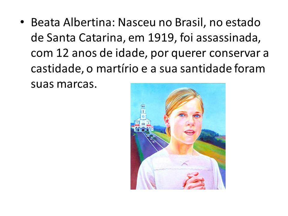 Beata Albertina: Nasceu no Brasil, no estado de Santa Catarina, em 1919, foi assassinada, com 12 anos de idade, por querer conservar a castidade, o martírio e a sua santidade foram suas marcas.