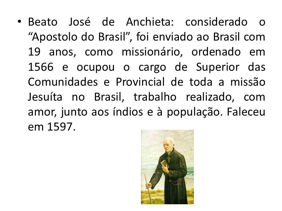 Beato José de Anchieta: considerado o Apostolo do Brasil , foi enviado ao Brasil com 19 anos, como missionário, ordenado em 1566 e ocupou o cargo de Superior das Comunidades e Provincial de toda a missão Jesuíta no Brasil, trabalho realizado, com amor, junto aos índios e à população.