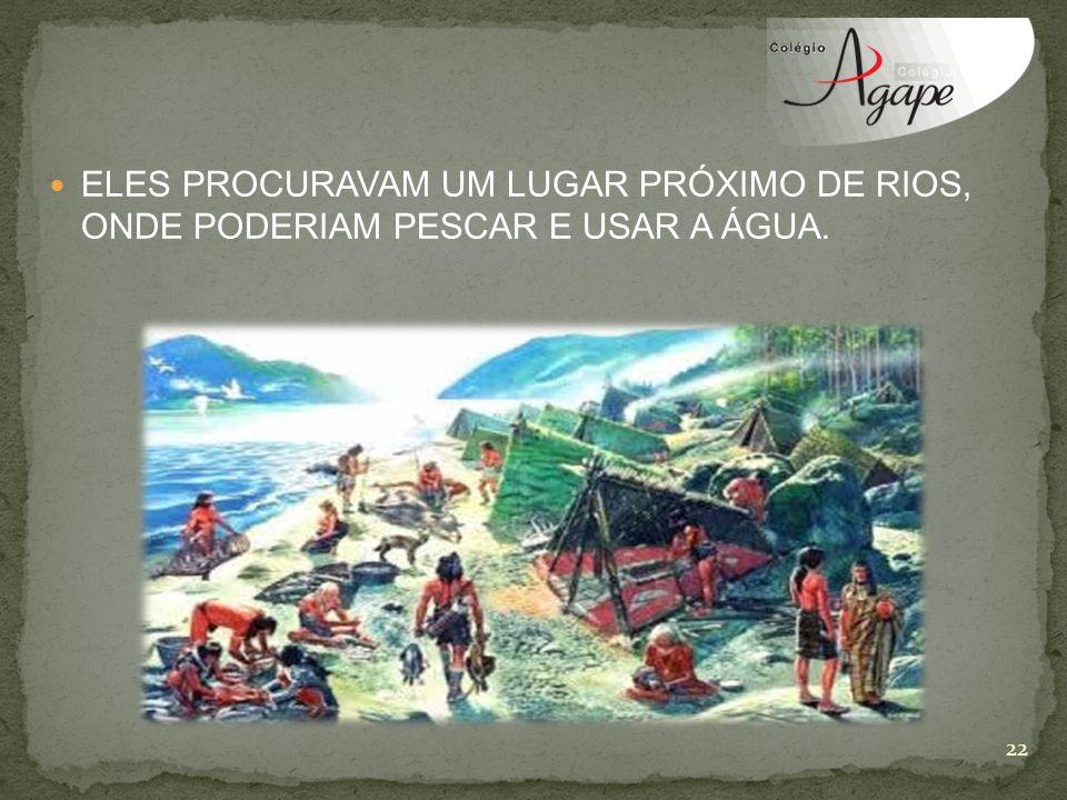 ELES PROCURAVAM UM LUGAR PRÓXIMO DE RIOS, ONDE PODERIAM PESCAR E USAR A ÁGUA.
