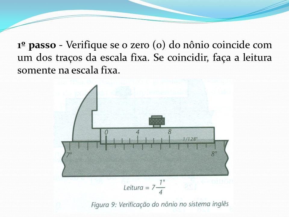 1º passo - Verifique se o zero (0) do nônio coincide com um dos traços da escala fixa.