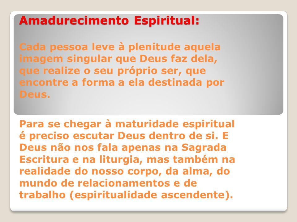 Amadurecimento Espiritual: Cada pessoa leve à plenitude aquela imagem singular que Deus faz dela, que realize o seu próprio ser, que encontre a forma a ela destinada por Deus.