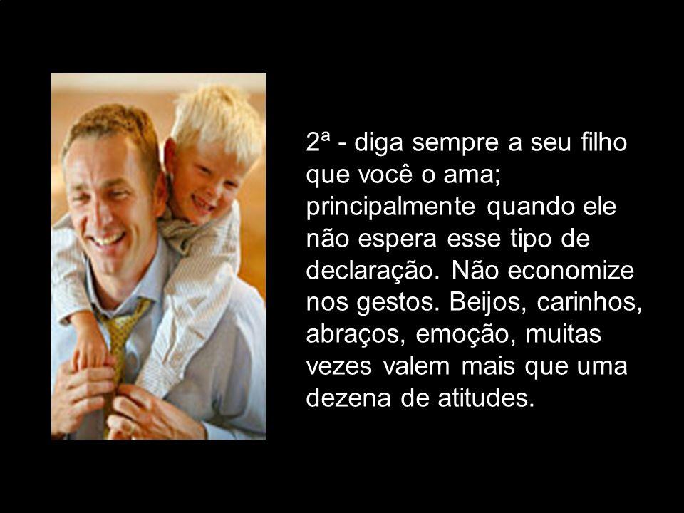 2ª - diga sempre a seu filho que você o ama; principalmente quando ele não espera esse tipo de declaração.