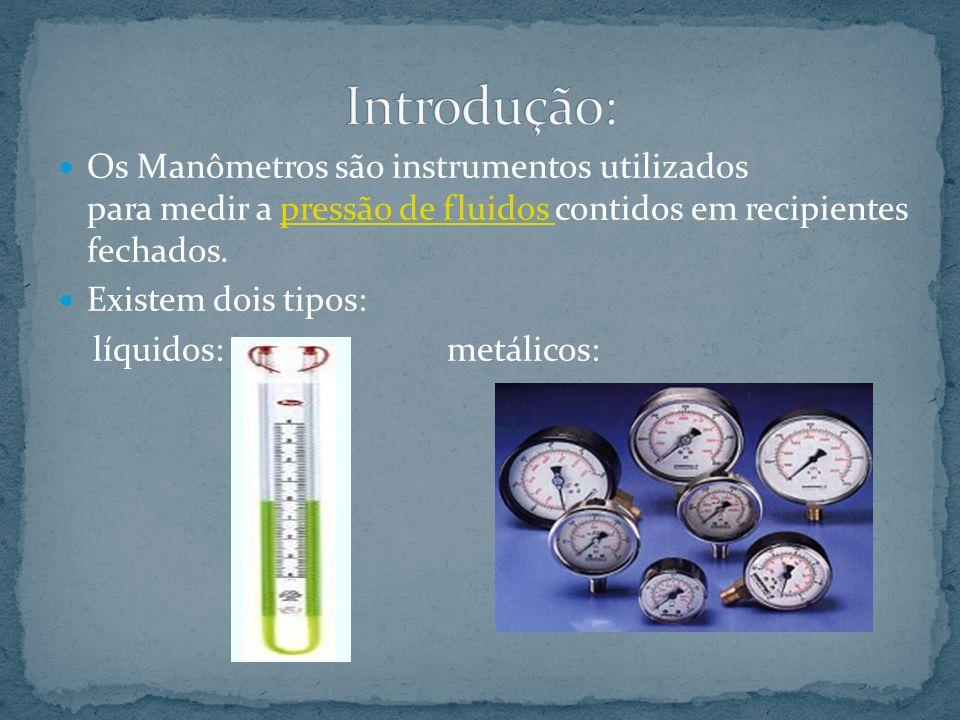 Introdução: Os Manômetros são instrumentos utilizados para medir a pressão de fluidos contidos em recipientes fechados.