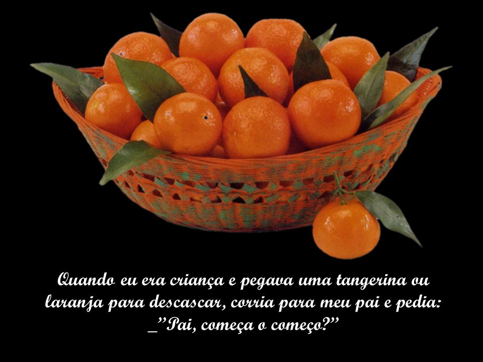 Quando eu era criança e pegava uma tangerina ou laranja para descascar, corria para meu pai e pedia: