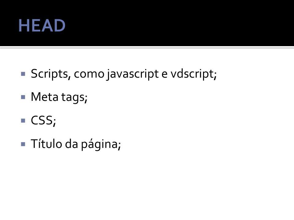 HEAD Scripts, como javascript e vdscript; Meta tags; CSS;