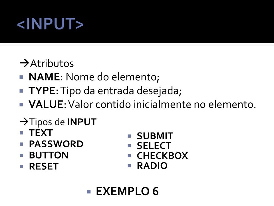 <INPUT> EXEMPLO 6 Atributos NAME: Nome do elemento;