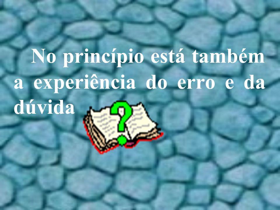 No princípio está também a experiência do erro e da dúvida