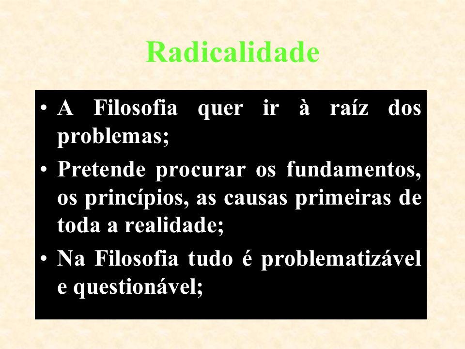 Radicalidade A Filosofia quer ir à raíz dos problemas;