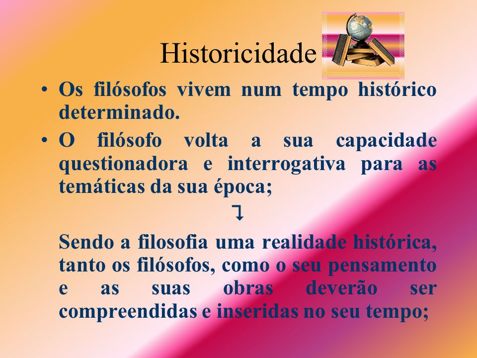 Historicidade Os filósofos vivem num tempo histórico determinado.