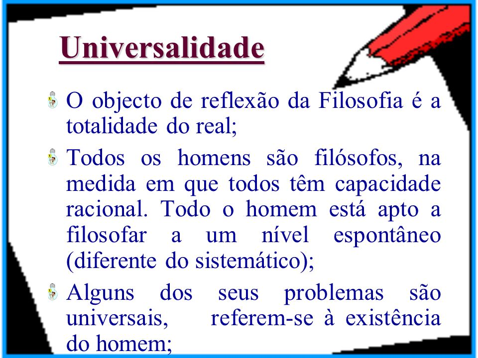 Universalidade O objecto de reflexão da Filosofia é a totalidade do real;