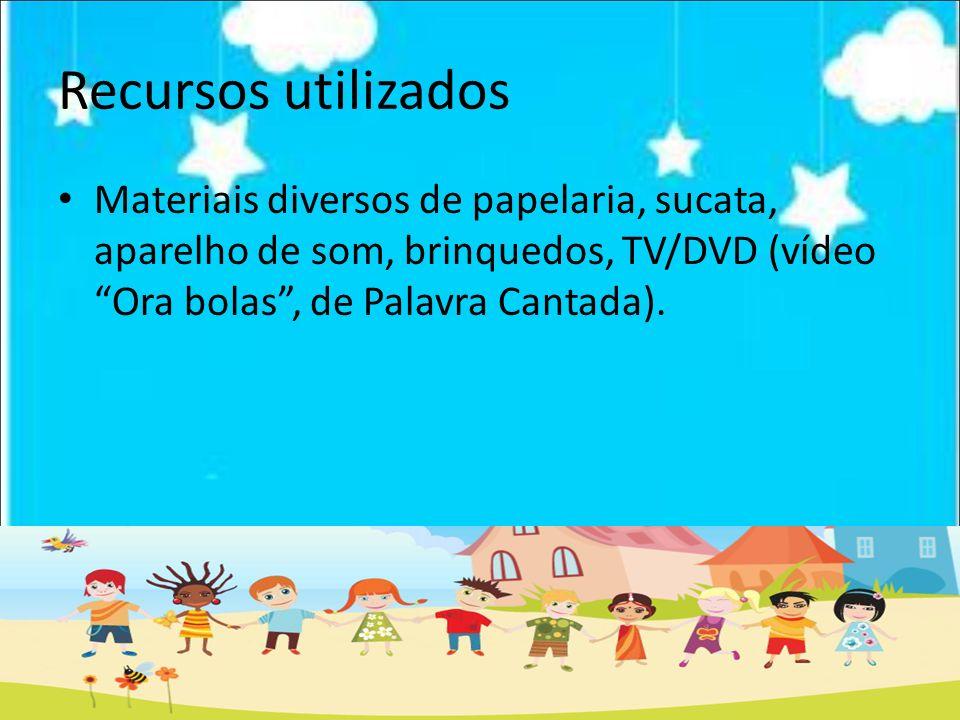 Recursos utilizados Materiais diversos de papelaria, sucata, aparelho de som, brinquedos, TV/DVD (vídeo Ora bolas , de Palavra Cantada).