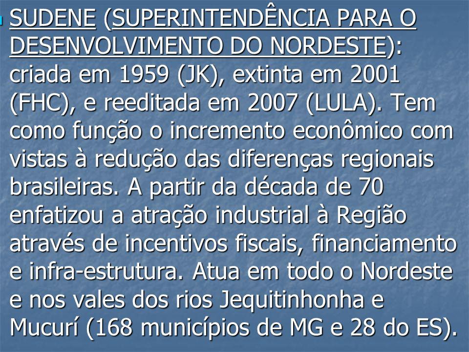 SUDENE (SUPERINTENDÊNCIA PARA O DESENVOLVIMENTO DO NORDESTE): criada em 1959 (JK), extinta em 2001 (FHC), e reeditada em 2007 (LULA).