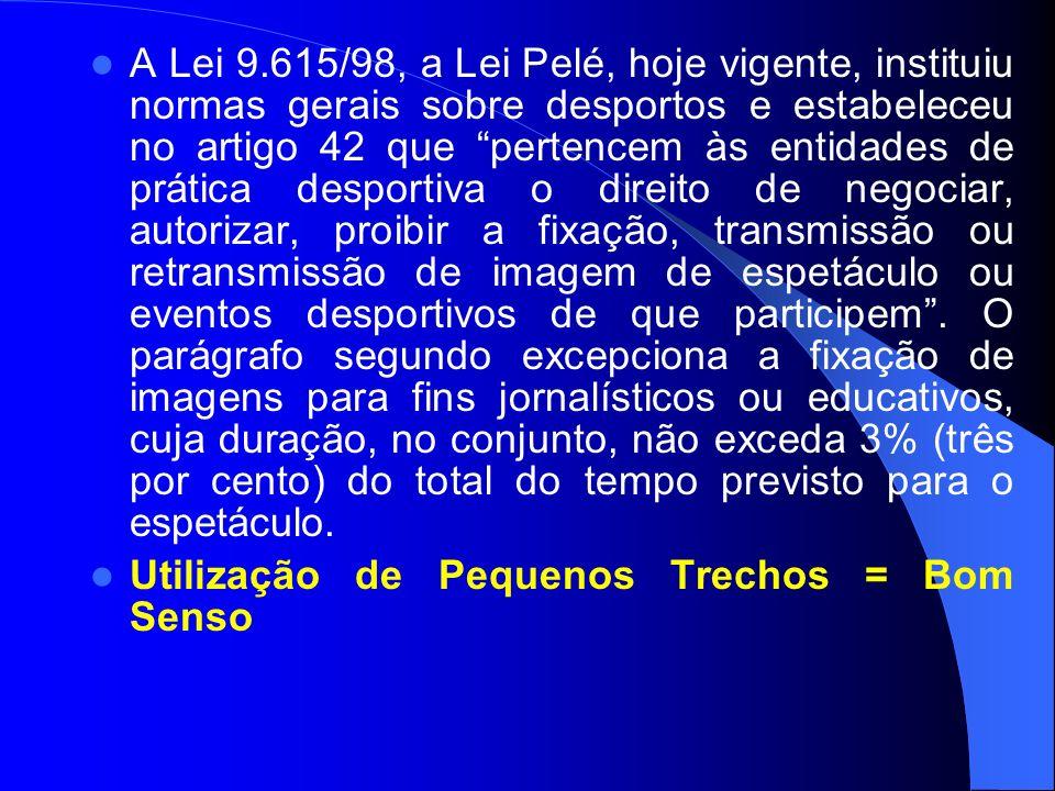 A Lei 9.615/98, a Lei Pelé, hoje vigente, instituiu normas gerais sobre desportos e estabeleceu no artigo 42 que pertencem às entidades de prática desportiva o direito de negociar, autorizar, proibir a fixação, transmissão ou retransmissão de imagem de espetáculo ou eventos desportivos de que participem . O parágrafo segundo excepciona a fixação de imagens para fins jornalísticos ou educativos, cuja duração, no conjunto, não exceda 3% (três por cento) do total do tempo previsto para o espetáculo.
