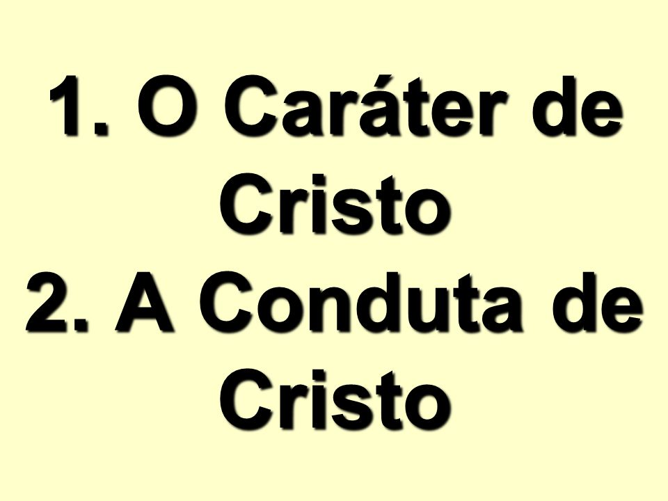 1. O Caráter de Cristo 2. A Conduta de Cristo