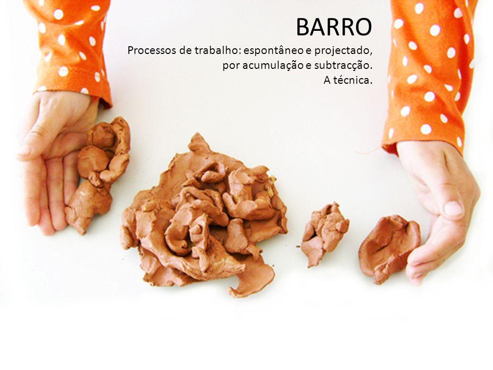 BARRO Processos de trabalho: espontâneo e projectado, por acumulação e subtracção. A técnica.