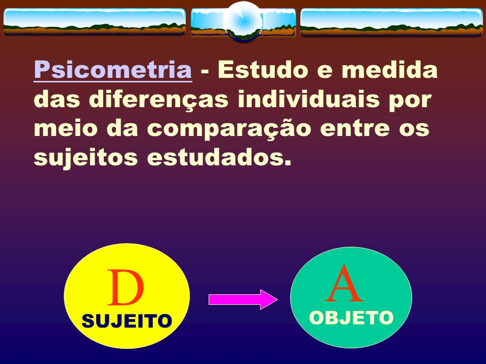 Psicometria - Estudo e medida das diferenças individuais por meio da comparação entre os sujeitos estudados.