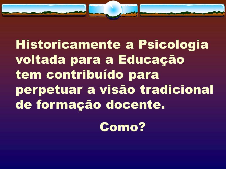 Historicamente a Psicologia voltada para a Educação tem contribuído para perpetuar a visão tradicional de formação docente.