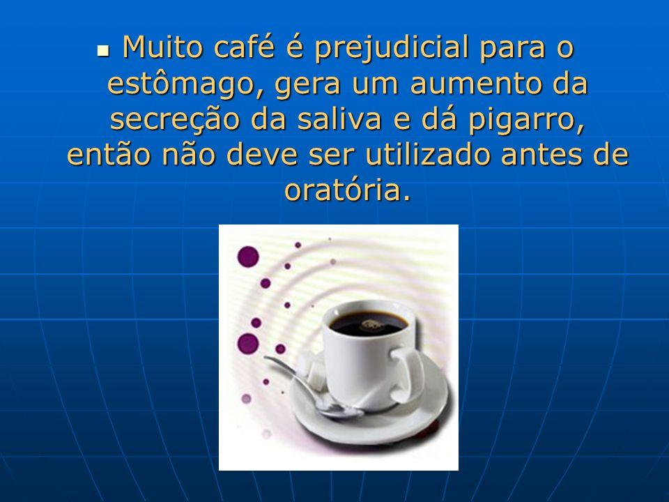 Muito café é prejudicial para o estômago, gera um aumento da secreção da saliva e dá pigarro, então não deve ser utilizado antes de oratória.