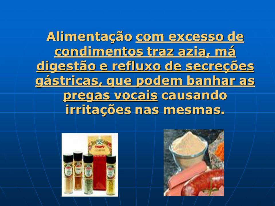 Alimentação com excesso de condimentos traz azia, má digestão e refluxo de secreções gástricas, que podem banhar as pregas vocais causando irritações nas mesmas.