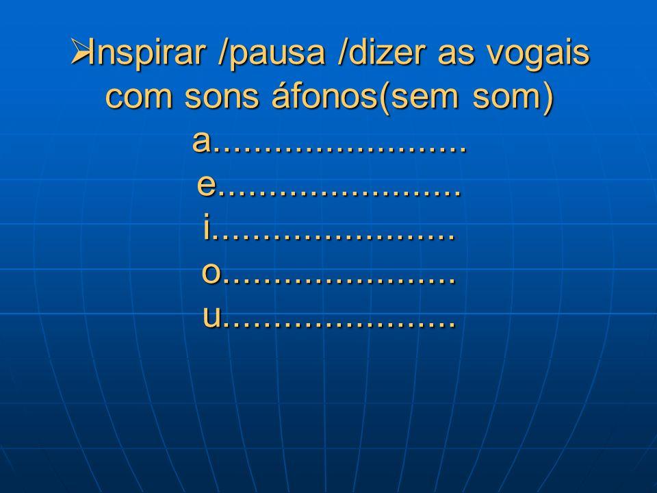 Inspirar /pausa /dizer as vogais com sons áfonos(sem som) a.........................