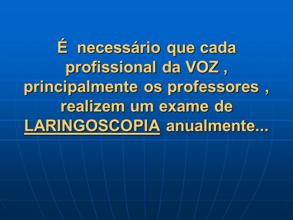 É necessário que cada profissional da VOZ , principalmente os professores , realizem um exame de LARINGOSCOPIA anualmente...