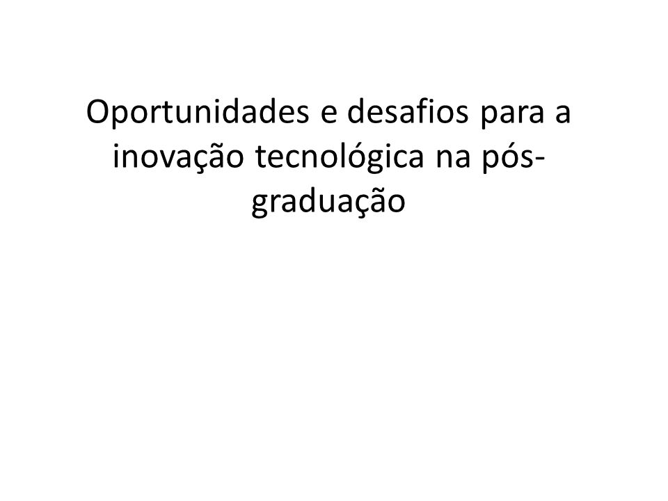 Oportunidades e desafios para a inovação tecnológica na pós-graduação