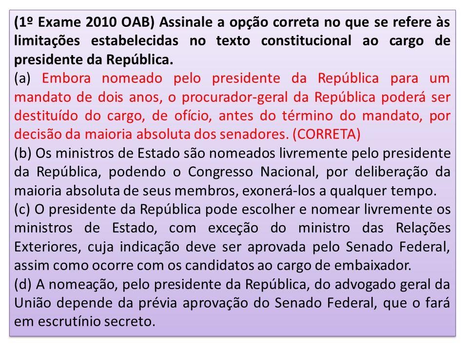 (1º Exame 2010 OAB) Assinale a opção correta no que se refere às limitações estabelecidas no texto constitucional ao cargo de presidente da República.