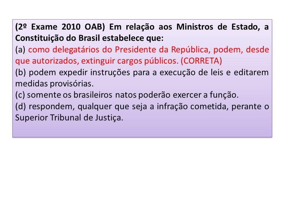 (2º Exame 2010 OAB) Em relação aos Ministros de Estado, a Constituição do Brasil estabelece que: